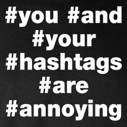 you_and_hashtags_annoying_t