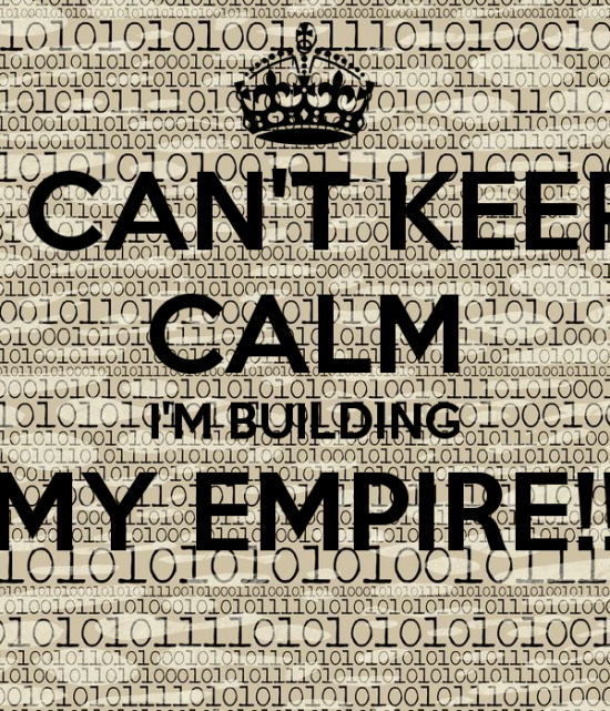 i-can-t-keep-calm-i-m-building-my-empire.png